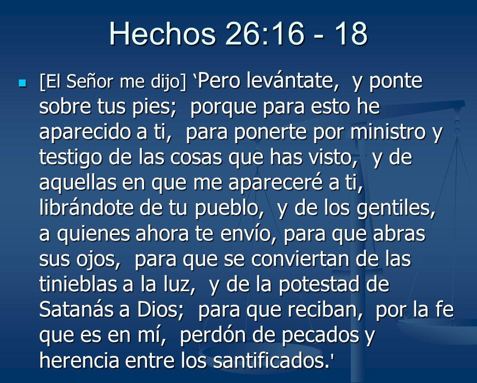 Hechos 26:16 - 18 [El Señor me dijo] Pero levántate, y ponte sobre tus pies; porque para esto he aparecido a ti, para ponerte por ministro y testigo d