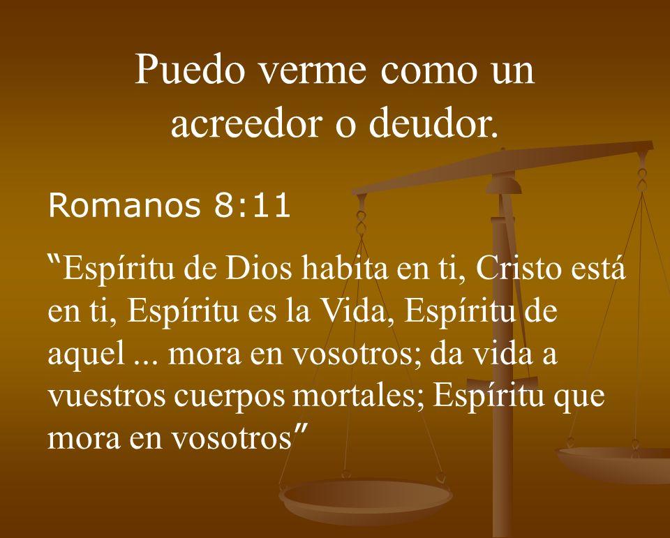 Puedo verme como un acreedor o deudor. Romanos 8:11 Espíritu de Dios habita en ti, Cristo está en ti, Espíritu es la Vida, Espíritu de aquel... mora e