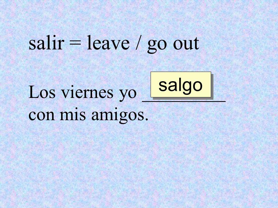 salir = leave / go out Los viernes yo _________ con mis amigos. salgo