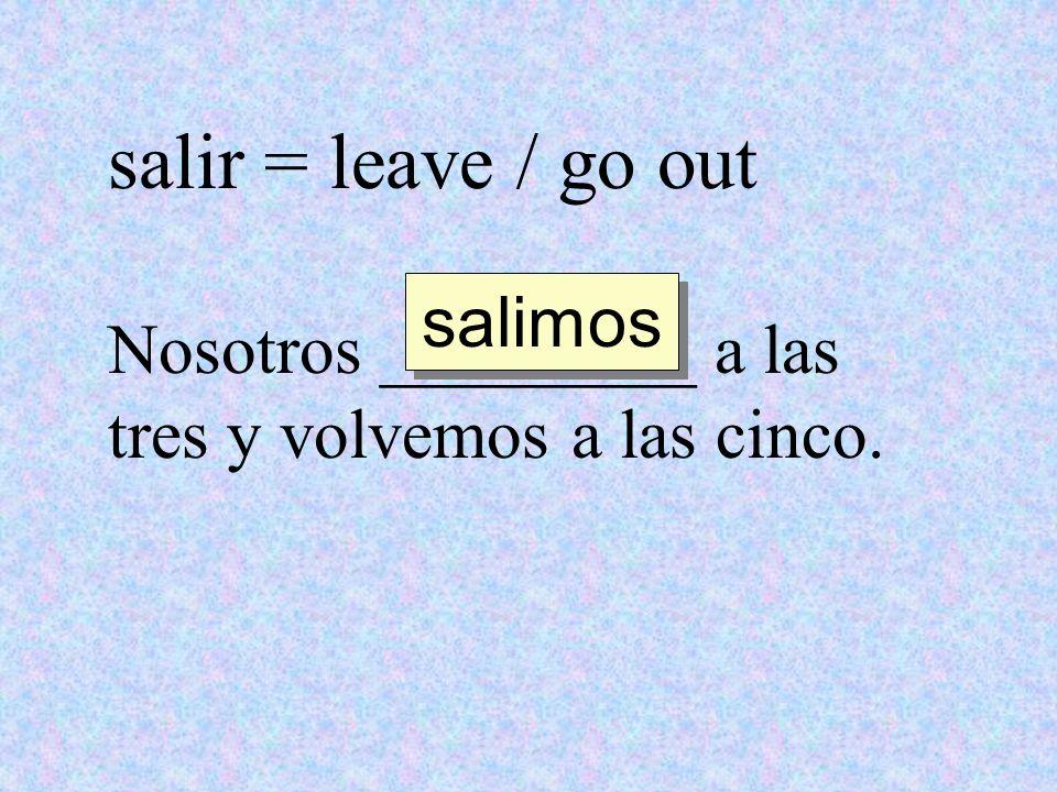 salir = leave / go out Nosotros _________ a las tres y volvemos a las cinco. salimos