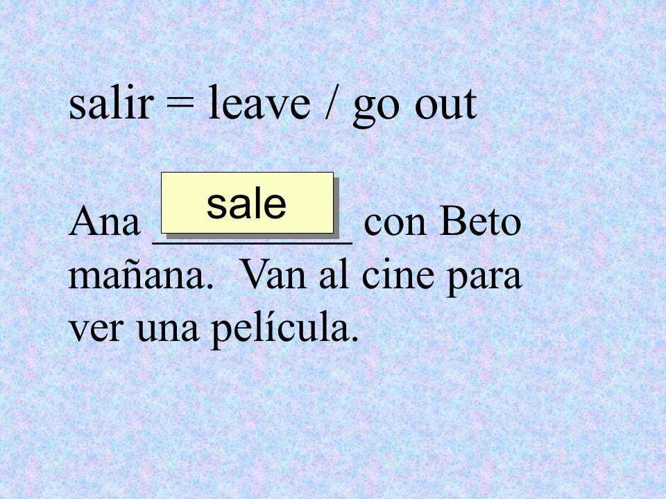 salir = leave / go out Ana _________ con Beto mañana. Van al cine para ver una película. sale