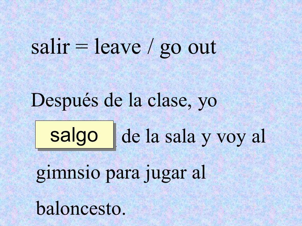salir = leave / go out Después de la clase, yo ________ de la sala y voy al gimnsio para jugar al baloncesto. salgo