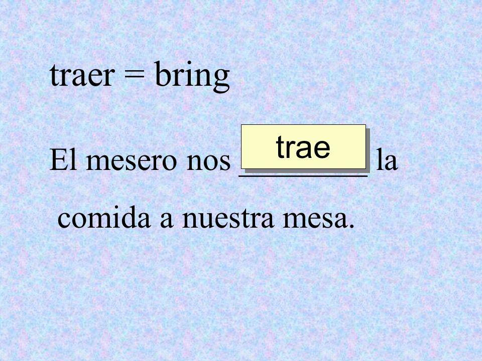 traer = bring El mesero nos ________ la comida a nuestra mesa. trae