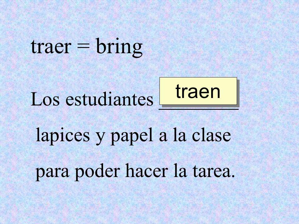 traer = bring Los estudiantes ________ lapices y papel a la clase para poder hacer la tarea. traen