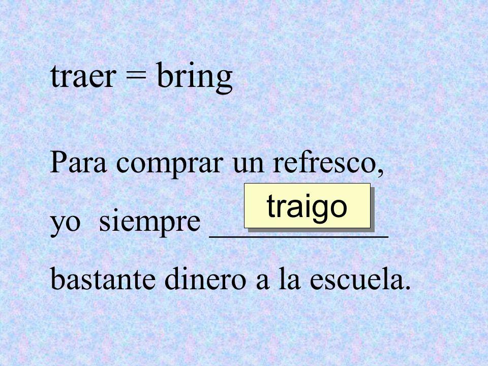 traer = bring Para comprar un refresco, yo siempre ___________ bastante dinero a la escuela. traigo