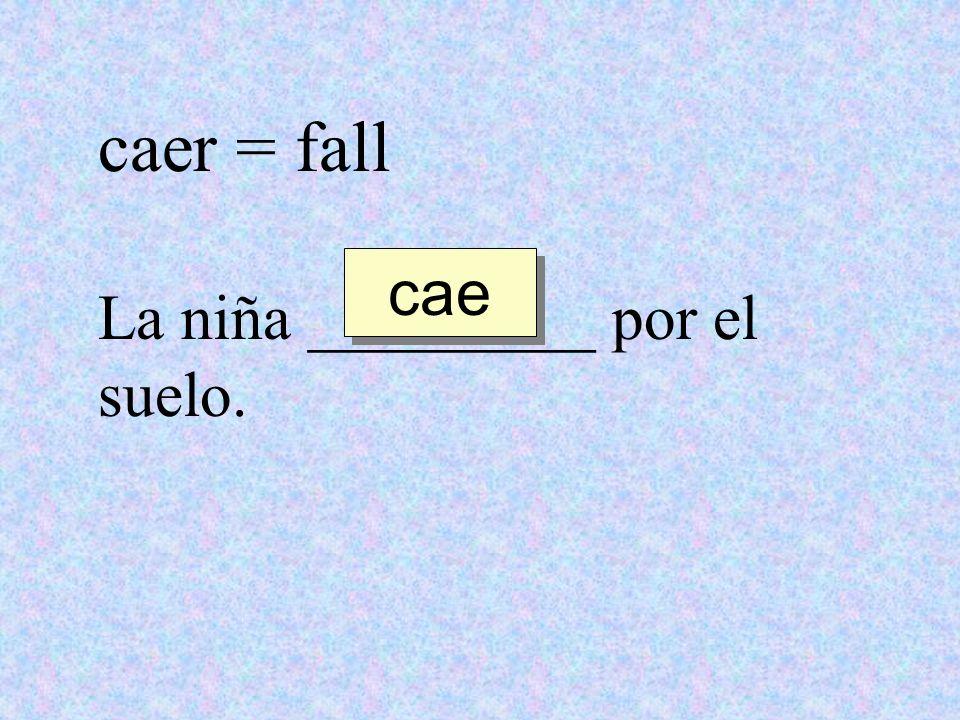 caer = fall La niña _________ por el suelo. cae
