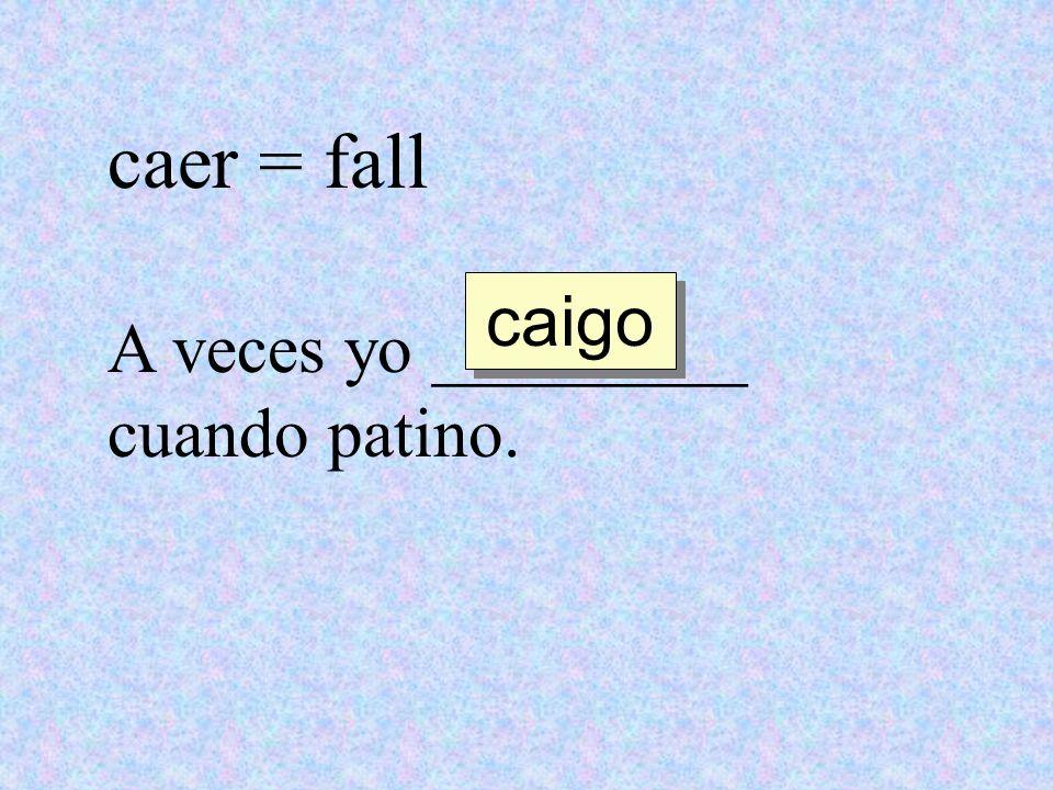 caer = fall A veces yo _________ cuando patino. caigo