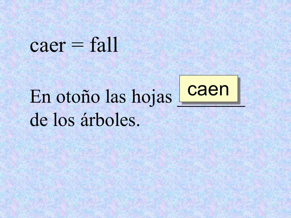 caer = fall En otoño las hojas _______ de los árboles. caen