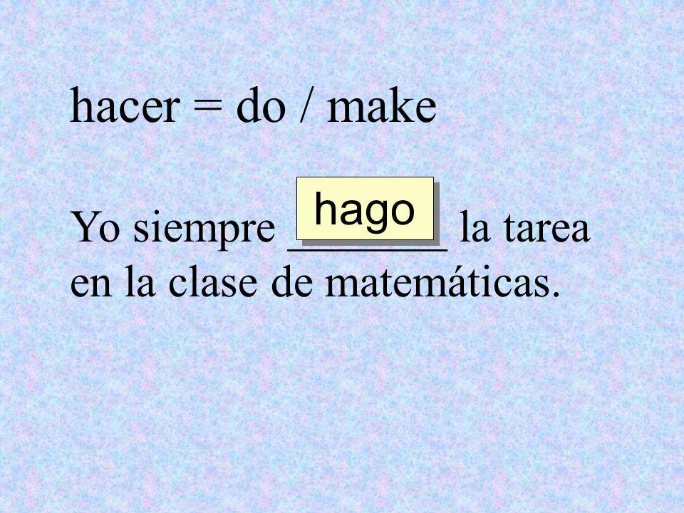 hacer = do / make Yo siempre _______ la tarea en la clase de matemáticas. hago