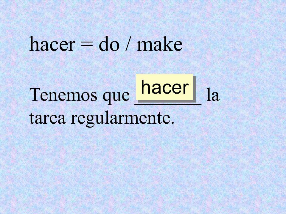 hacer = do / make Tenemos que _______ la tarea regularmente. hacer