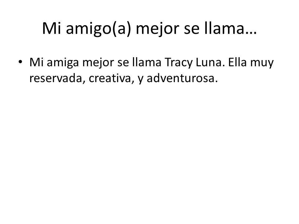 Mi amigo(a) mejor se llama… Mi amiga mejor se llama Tracy Luna. Ella muy reservada, creativa, y adventurosa.