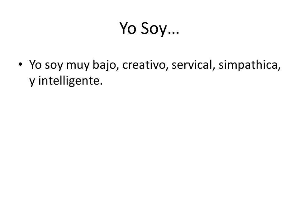 Yo Soy… Yo soy muy bajo, creativo, servical, simpathica, y intelligente.