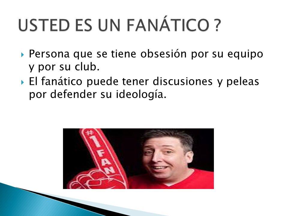 Persona que se tiene obsesión por su equipo y por su club. El fanático puede tener discusiones y peleas por defender su ideología.