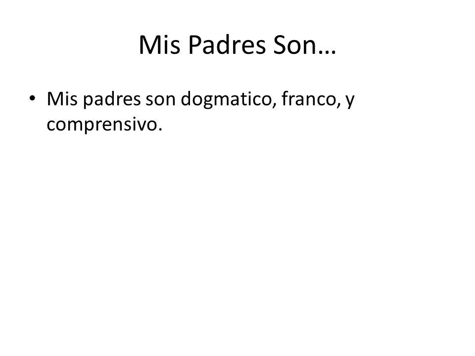 Mis Padres Son… Mis padres son dogmatico, franco, y comprensivo.