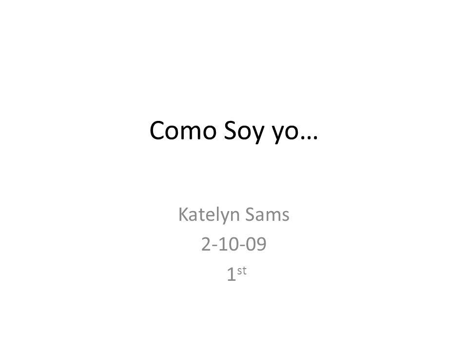 Como Soy yo… Katelyn Sams 2-10-09 1 st
