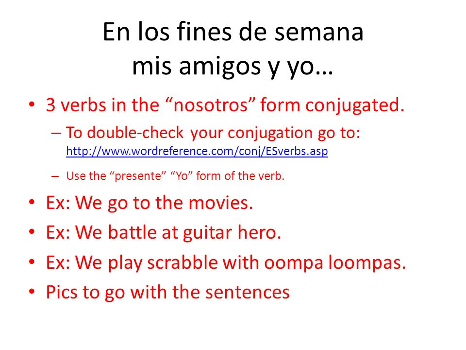 En los fines de semana mis amigos y yo… 3 verbs in the nosotros form conjugated. – To double-check your conjugation go to: http://www.wordreference.co