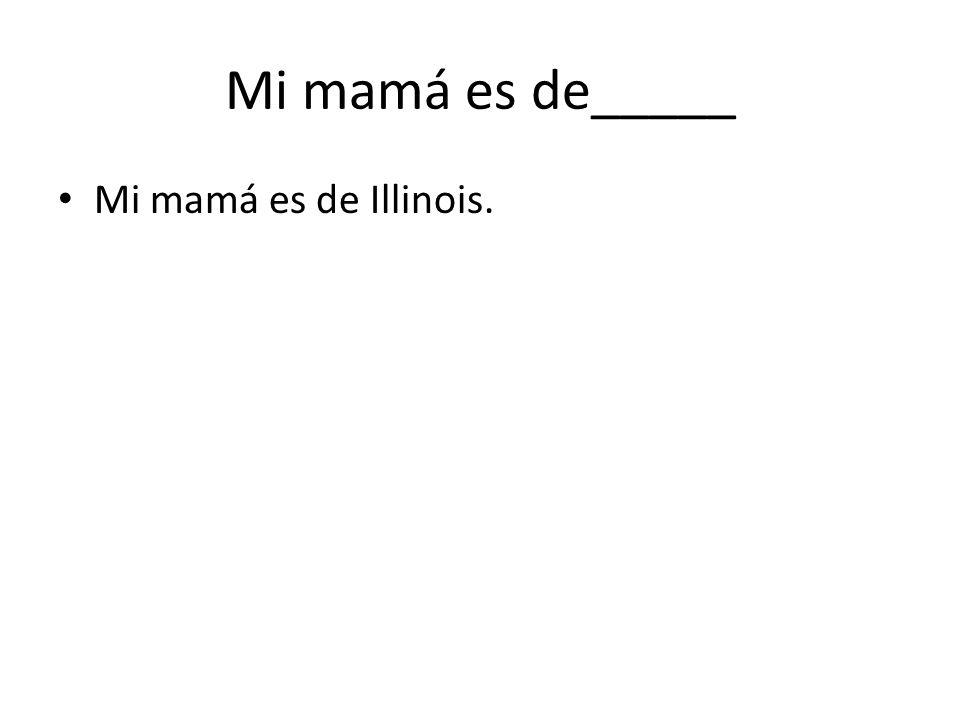 Mi mamá es de_____ Mi mamá es de Illinois.