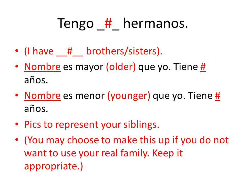 Tengo _#_ hermanos. (I have __#__ brothers/sisters). Nombre es mayor (older) que yo. Tiene # años. Nombre es menor (younger) que yo. Tiene # años. Pic