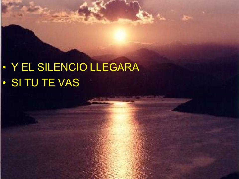 Y EL SILENCIO LLEGARA SI TU TE VAS