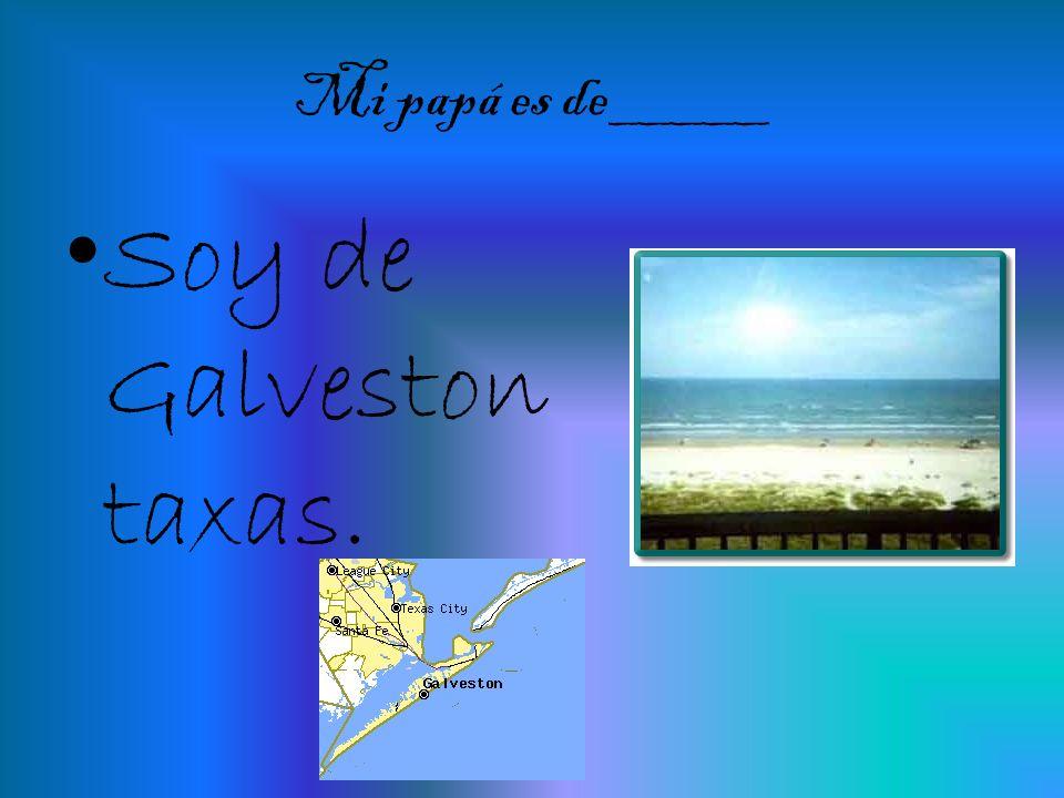 Mi papá es de_____ Soy de Galveston taxas.