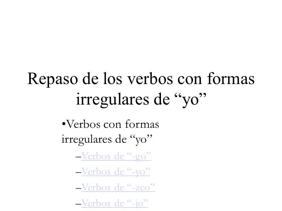 Repaso de los verbos con formas irregulares de yo Verbos con formas irregulares de yo –Verbos de -goVerbos de -go –Verbos de -yoVerbos de -yo –Verbos