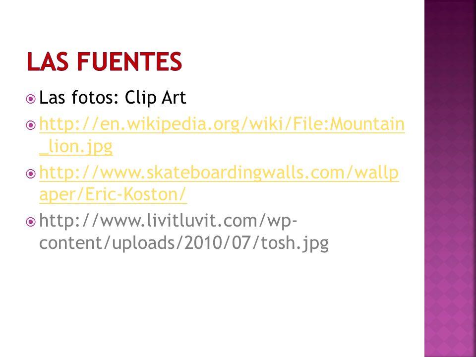 Las fotos: Clip Art http://en.wikipedia.org/wiki/File:Mountain _lion.jpg http://en.wikipedia.org/wiki/File:Mountain _lion.jpg http://www.skateboardingwalls.com/wallp aper/Eric-Koston/ http://www.skateboardingwalls.com/wallp aper/Eric-Koston/ http://www.livitluvit.com/wp- content/uploads/2010/07/tosh.jpg