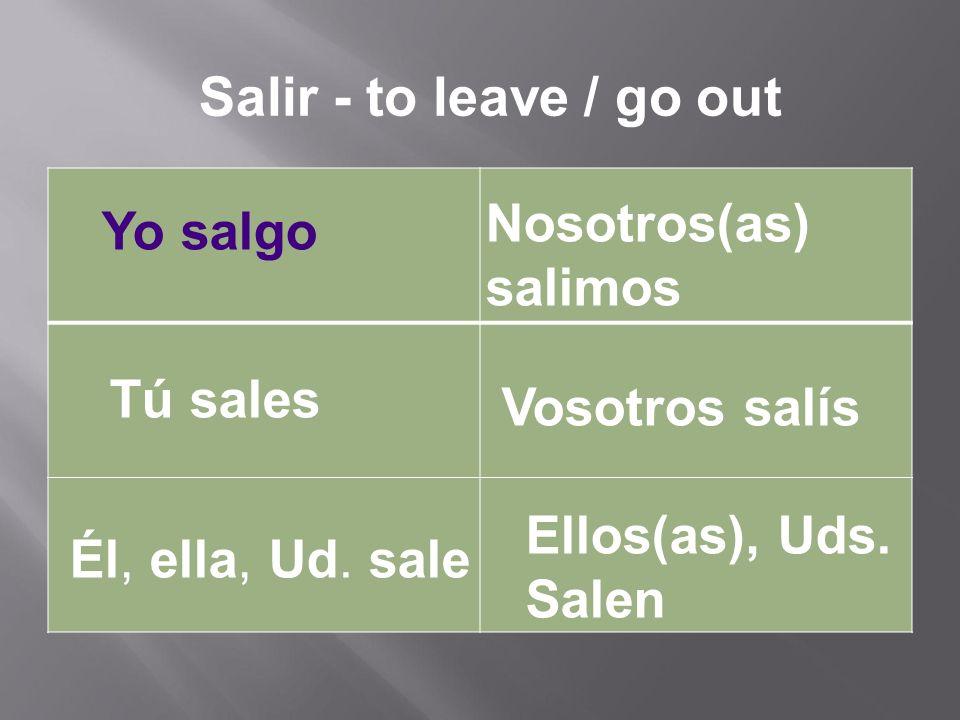 Yo salgo Tú sales Él, ella, Ud. sale Nosotros(as) salimos Vosotros salís Ellos(as), Uds.