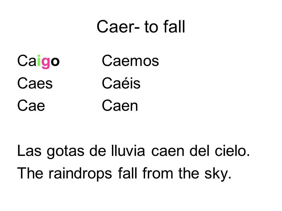 Caer- to fall CaigoCaemos CaesCaéis CaeCaen Las gotas de lluvia caen del cielo. The raindrops fall from the sky.