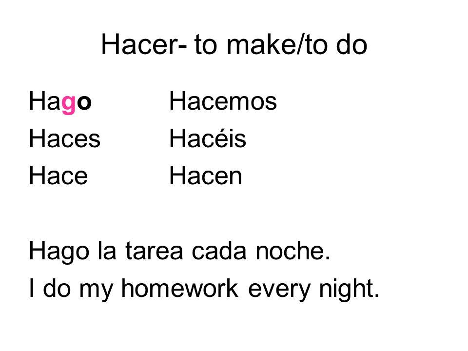 Hacer- to make/to do HagoHacemos HacesHacéis HaceHacen Hago la tarea cada noche. I do my homework every night.