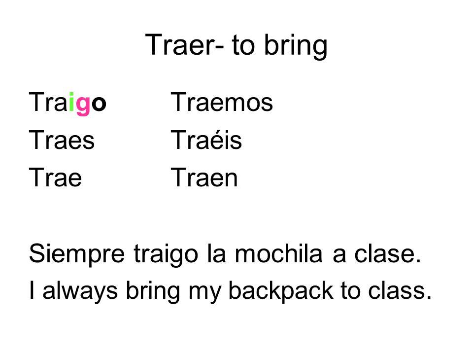 Traer- to bring TraigoTraemos TraesTraéis TraeTraen Siempre traigo la mochila a clase. I always bring my backpack to class.