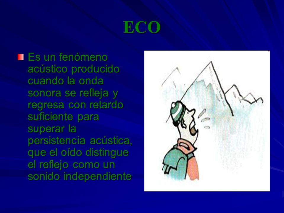 ECO Es un fenómeno acústico producido cuando la onda sonora se refleja y regresa con retardo suficiente para superar la persistencia acústica, que el