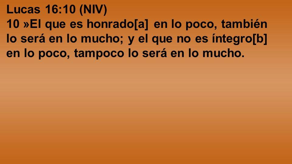 Lucas 16:10 (NIV) 10 »El que es honrado[a] en lo poco, también lo será en lo mucho; y el que no es íntegro[b] en lo poco, tampoco lo será en lo mucho.