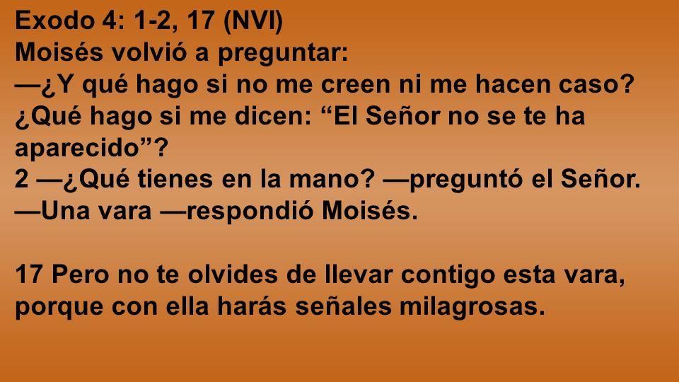 Exodo 4: 1-2, 17 (NVI) Moisés volvió a preguntar: ¿Y qué hago si no me creen ni me hacen caso? ¿Qué hago si me dicen: El Señor no se te ha aparecido?
