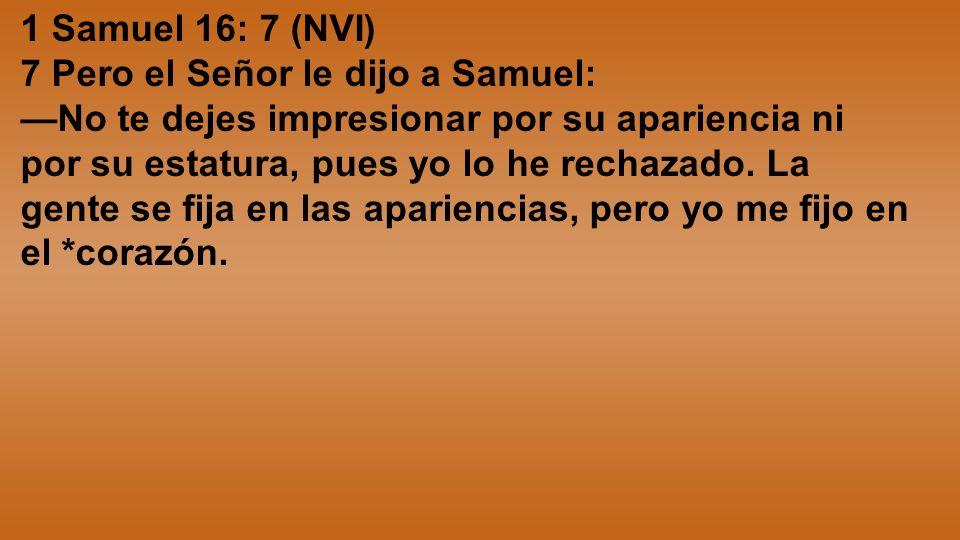 1 Samuel 16: 7 (NVI) 7 Pero el Señor le dijo a Samuel: No te dejes impresionar por su apariencia ni por su estatura, pues yo lo he rechazado. La gente