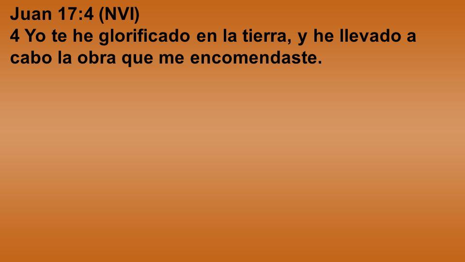 Juan 17:4 (NVI) 4 Yo te he glorificado en la tierra, y he llevado a cabo la obra que me encomendaste.