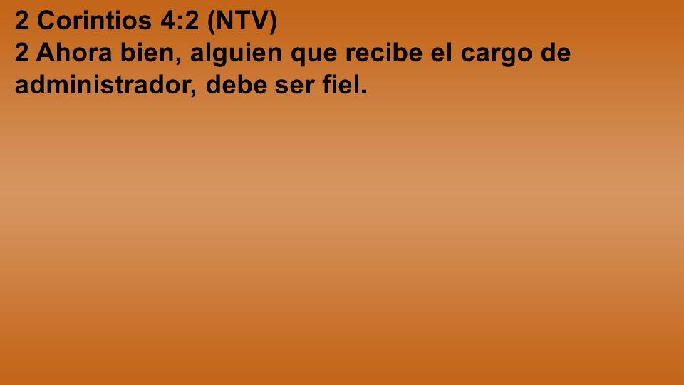 2 Corintios 4:2 (NTV) 2 Ahora bien, alguien que recibe el cargo de administrador, debe ser fiel.