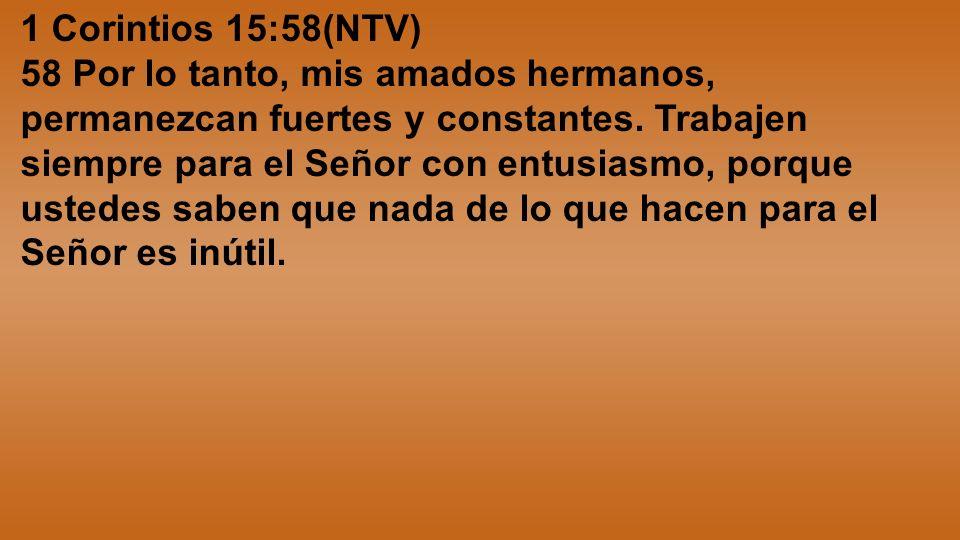 1 Corintios 15:58(NTV) 58 Por lo tanto, mis amados hermanos, permanezcan fuertes y constantes. Trabajen siempre para el Señor con entusiasmo, porque u