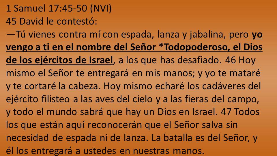 1 Samuel 17:45-50 (NVI) 45 David le contestó: Tú vienes contra mí con espada, lanza y jabalina, pero yo vengo a ti en el nombre del Señor *Todopoderos