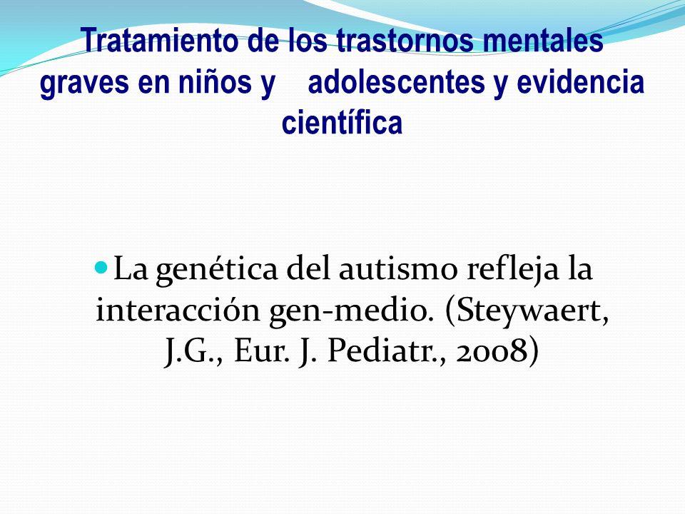 La genética del autismo refleja la interacción gen-medio. (Steywaert, J.G., Eur. J. Pediatr., 2008) Tratamiento de los trastornos mentales graves en n