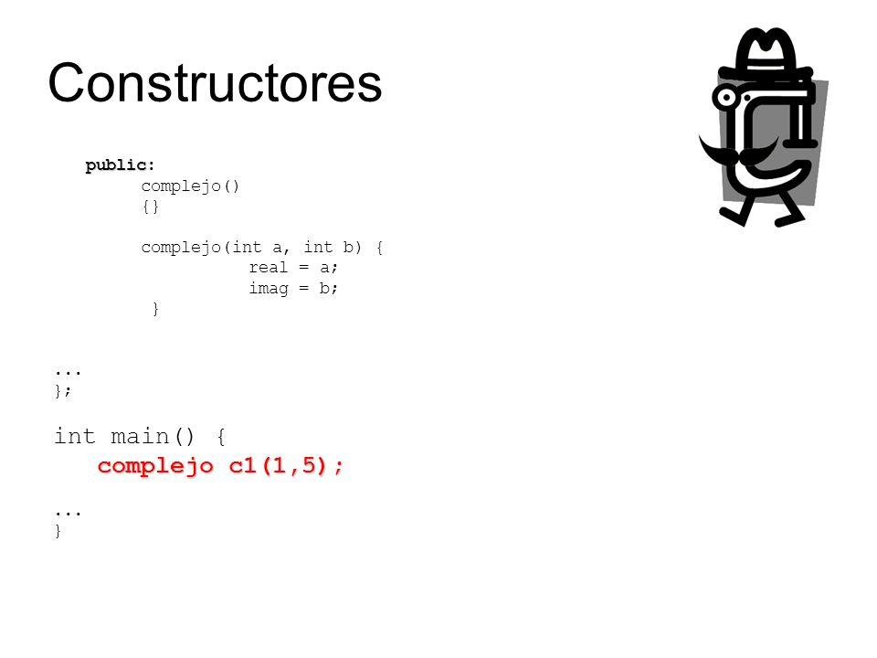 Constructores public public: complejo() {} complejo(int a, int b) { real = a; imag = b; }... }; int main() { complejo c1(1,5);... }