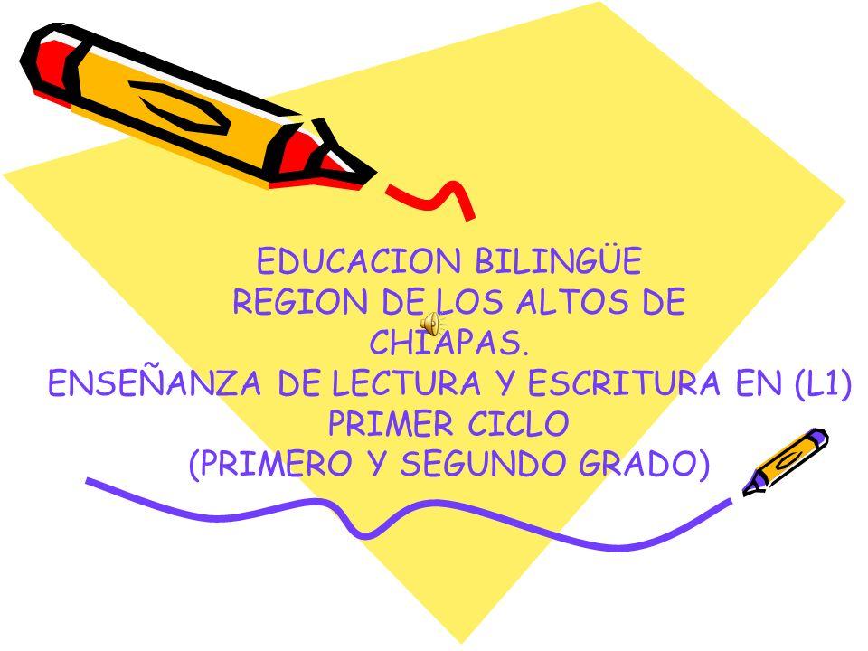 EDUCACION BILINGÜE REGION DE LOS ALTOS DE CHIAPAS. ENSEÑANZA DE LECTURA Y ESCRITURA EN (L1) PRIMER CICLO (PRIMERO Y SEGUNDO GRADO)