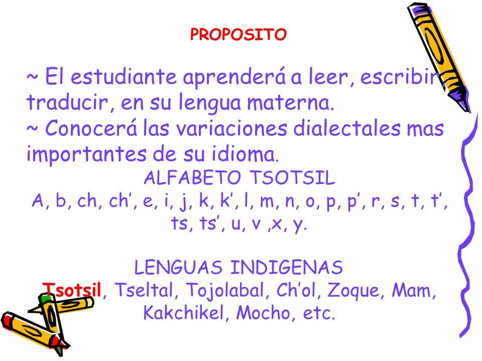 PROPOSITO ~ El estudiante aprenderá a leer, escribir, traducir, en su lengua materna. ~ Conocerá las variaciones dialectales mas importantes de su idi