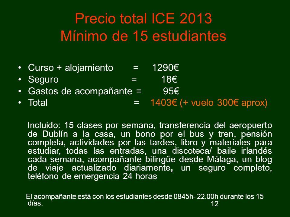 12 Precio total ICE 2013 Mínimo de 15 estudiantes Curso + alojamiento = 1290 Seguro = 18 Gastos de acompañante = 95 Total = 1403 (+ vuelo 300 aprox) I