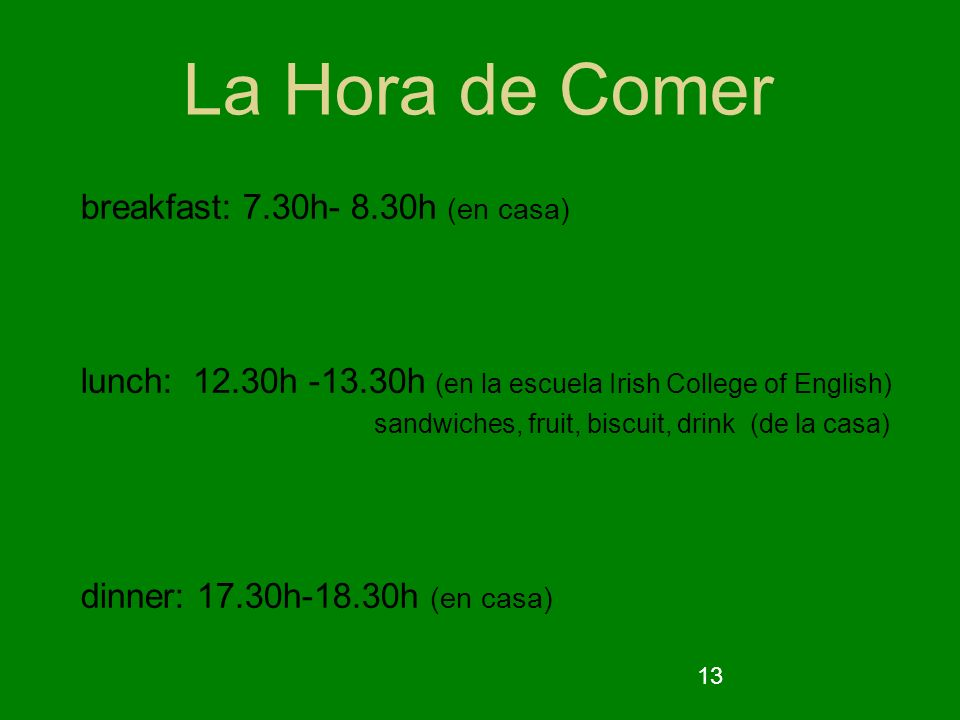 13 La Hora de Comer breakfast: 7.30h- 8.30h (en casa) lunch: 12.30h -13.30h (en la escuela Irish College of English) sandwiches, fruit, biscuit, drink (de la casa) dinner: 17.30h-18.30h (en casa)
