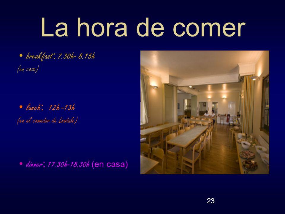 23 La hora de comer breakfast : 7.30h- 8.15h (en casa) lunch : 12h -13h (en el comedor de Loxdale) dinner : 17.30h-18.30h (en casa)