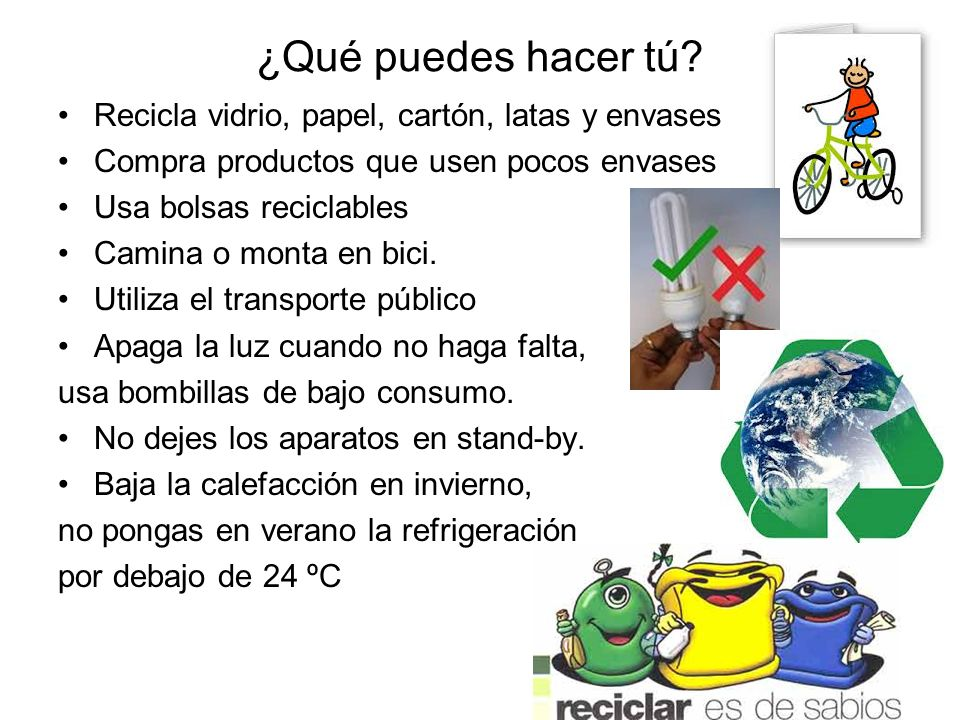 ¿Qué puedes hacer tú? Recicla vidrio, papel, cartón, latas y envases Compra productos que usen pocos envases Usa bolsas reciclables Camina o monta en