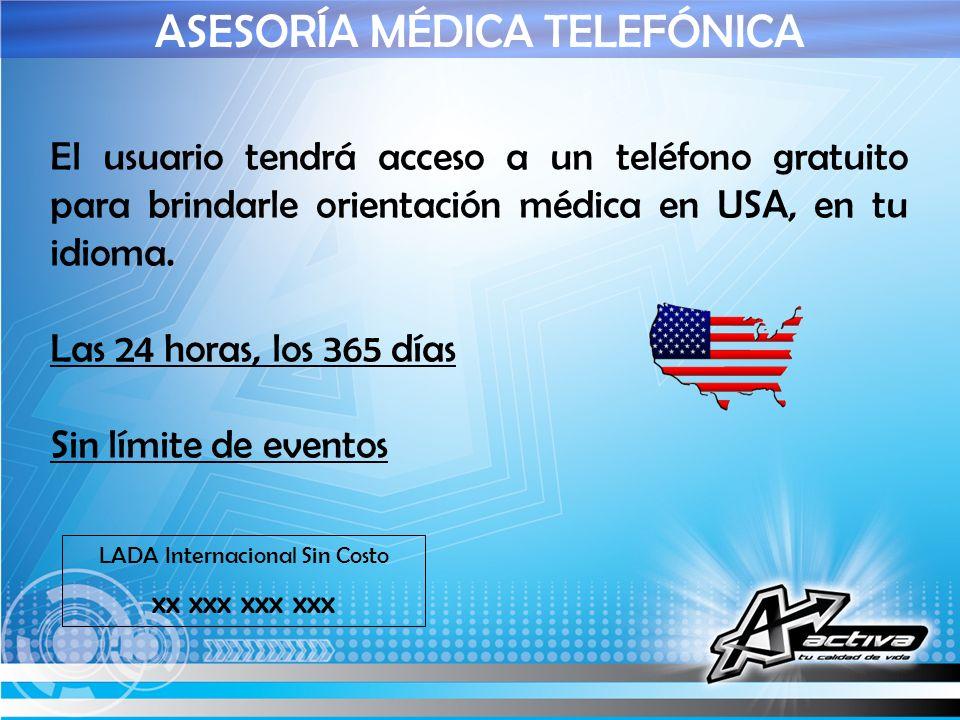ASESORÍA MÉDICA TELEFÓNICA El usuario tendrá acceso a un teléfono gratuito para brindarle orientación médica en USA, en tu idioma. Las 24 horas, los 3