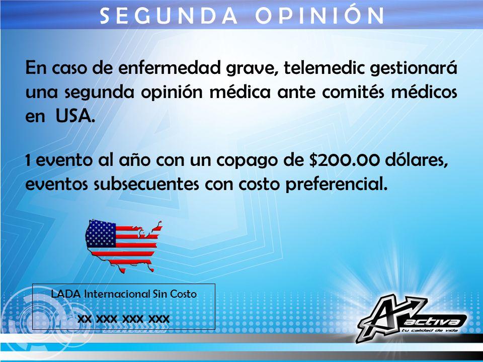 S E G U N D A O P I N I Ó N LADA Internacional Sin Costo xx xxx xxx xxx En caso de enfermedad grave, telemedic gestionará una segunda opinión médica a
