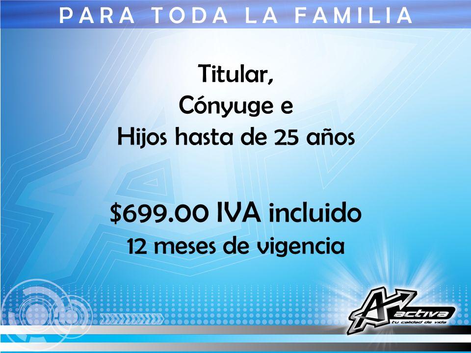 P A R A T O D A L A F A M I L I A Titular, Cónyuge e Hijos hasta de 25 años $699.00 IVA incluido 12 meses de vigencia