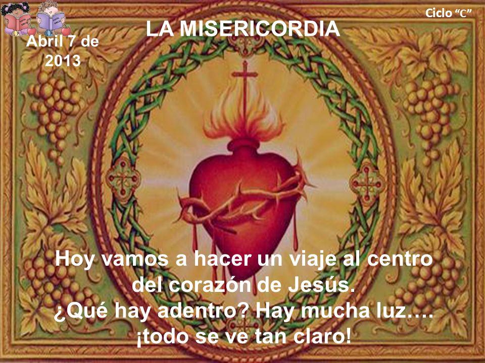 Ciclo C LA MISERICORDIA Hoy vamos a hacer un viaje al centro del corazón de Jesús. ¿Qué hay adentro? Hay mucha luz…. ¡todo se ve tan claro! Abril 7 de